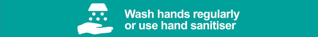 Wash hands regularly or use hand sanitiser